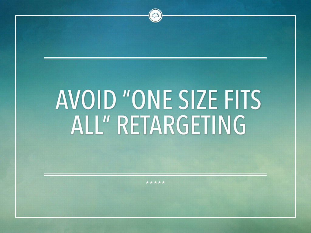 """AVOID """"ONE SIZE FITS ALL"""" RETARGETING"""