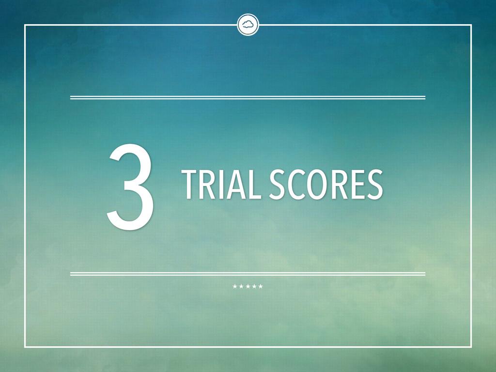 3 TRIAL SCORES