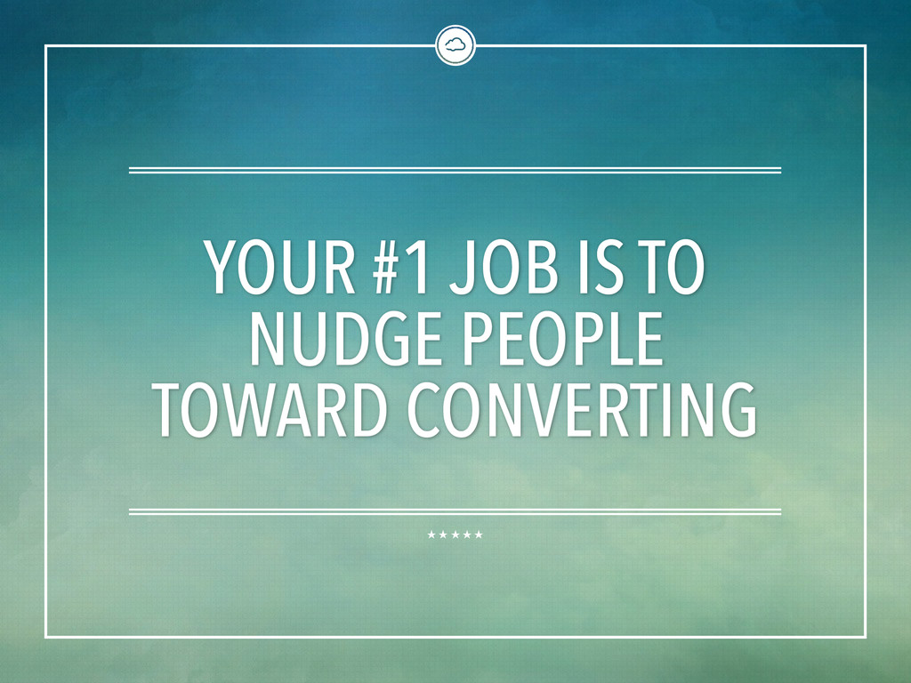 YOUR #1 JOB IS TO NUDGE PEOPLE TOWARD CONVERTING