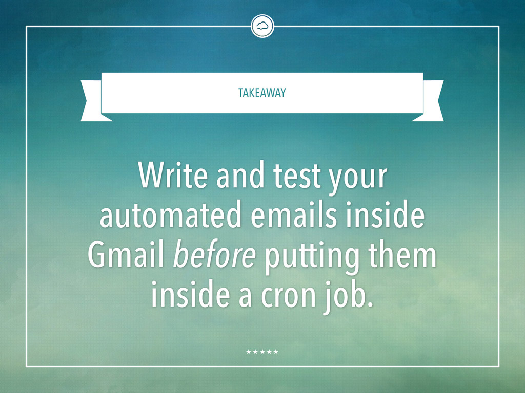 TAKEAWAY Write and test your automated emails i...