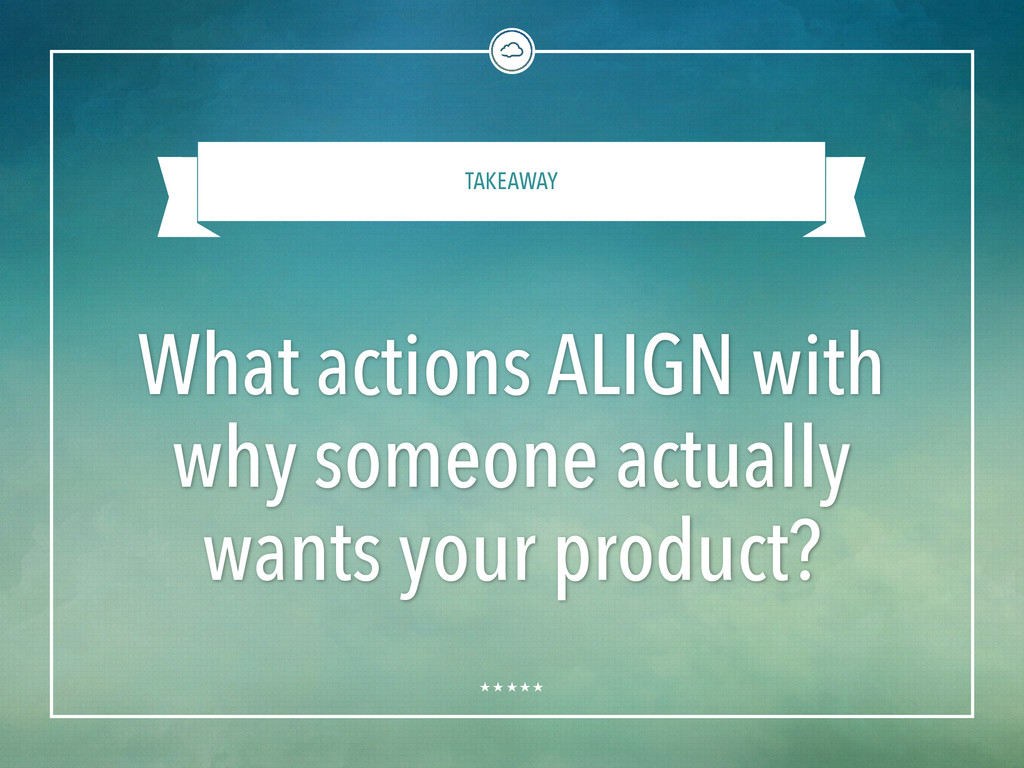 TAKEAWAY What actions ALIGN with why someone ac...