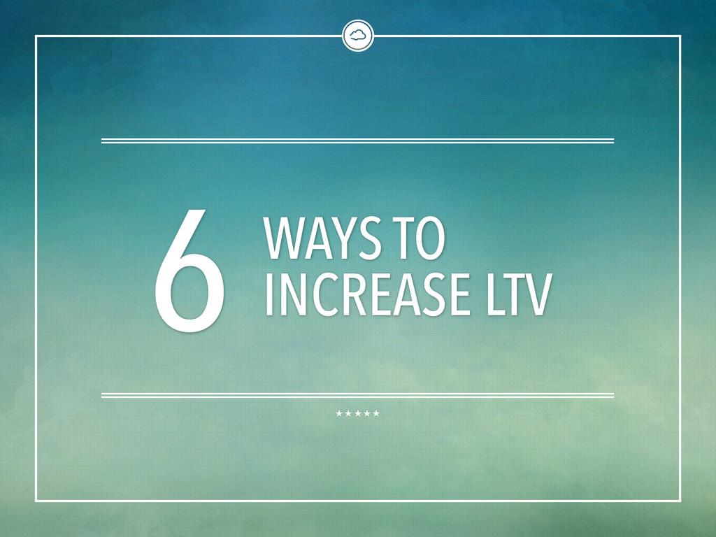6 WAYS TO INCREASE LTV