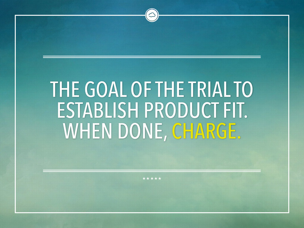 THE GOAL OF THE TRIAL TO ESTABLISH PRODUCT FIT....