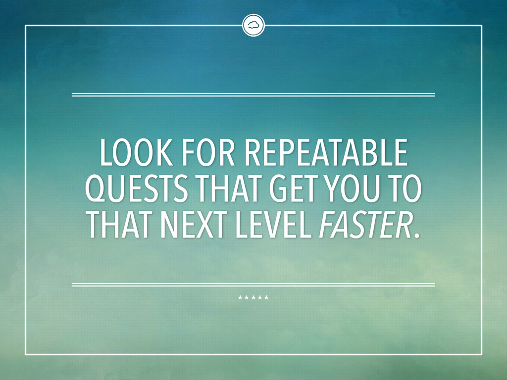 LOOK FOR REPEATABLE QUESTS THAT GET YOU TO THAT...