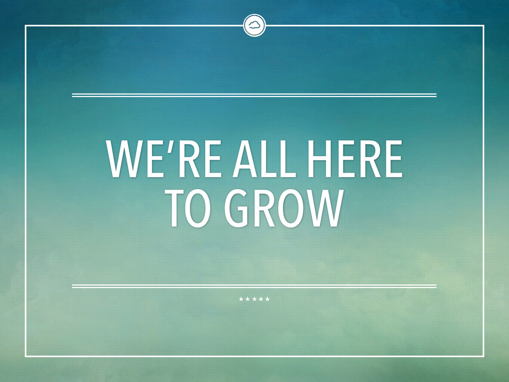 WE'RE ALL HERE TO GROW