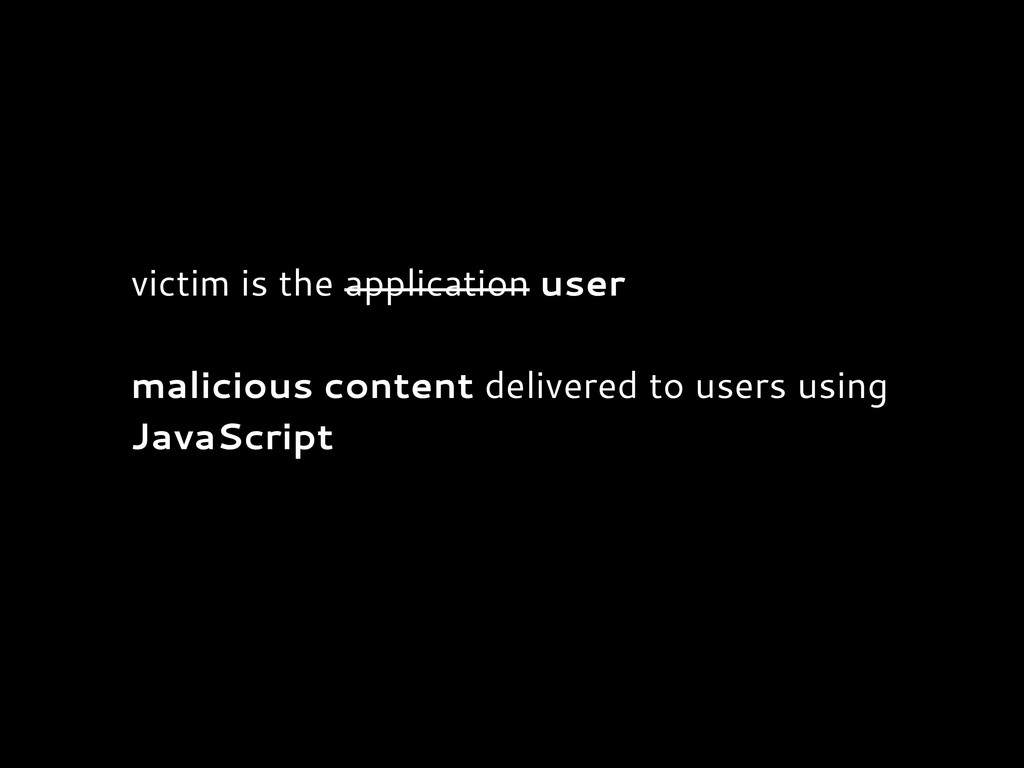 victim is the application user malicious conten...