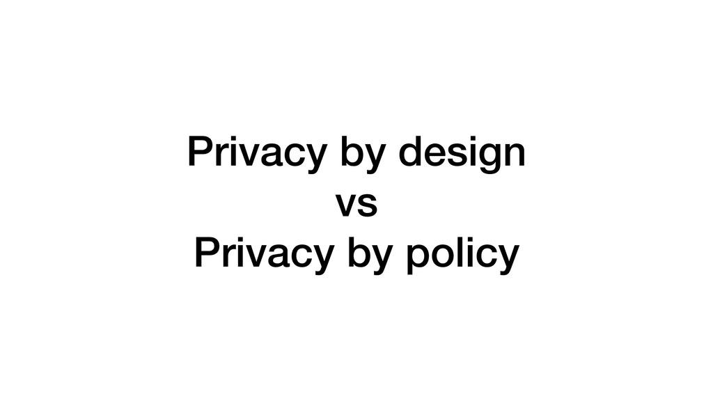 Privacy by design vs Privacy by policy