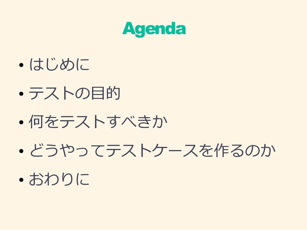 Agenda ● はじめに ● テストの目的 ● 何をテストすべきか ● どうやってテストケー...