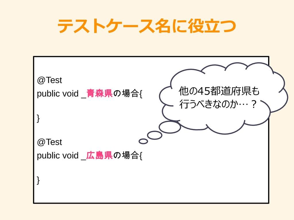 テストケース名に役立つ @Test public void _青森県の場合{ } @Test ...