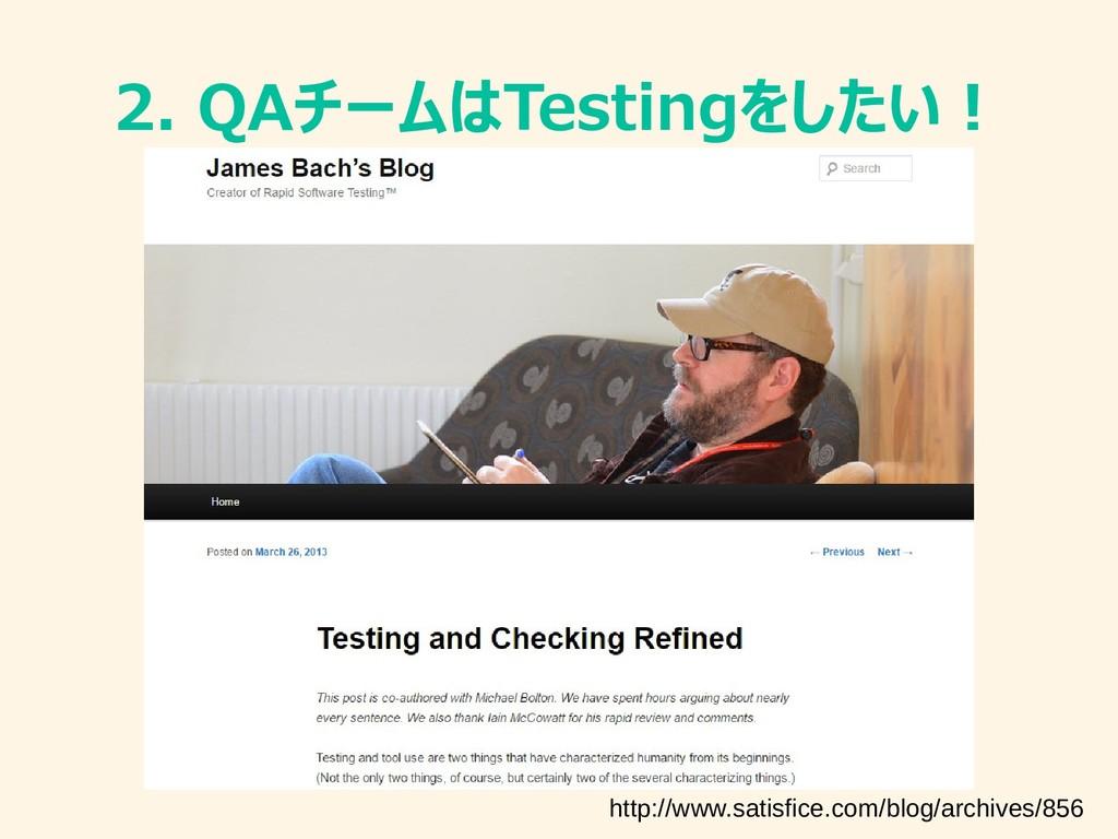 2. QAチームはTestingをしたい! http://www.satisfice.com/...