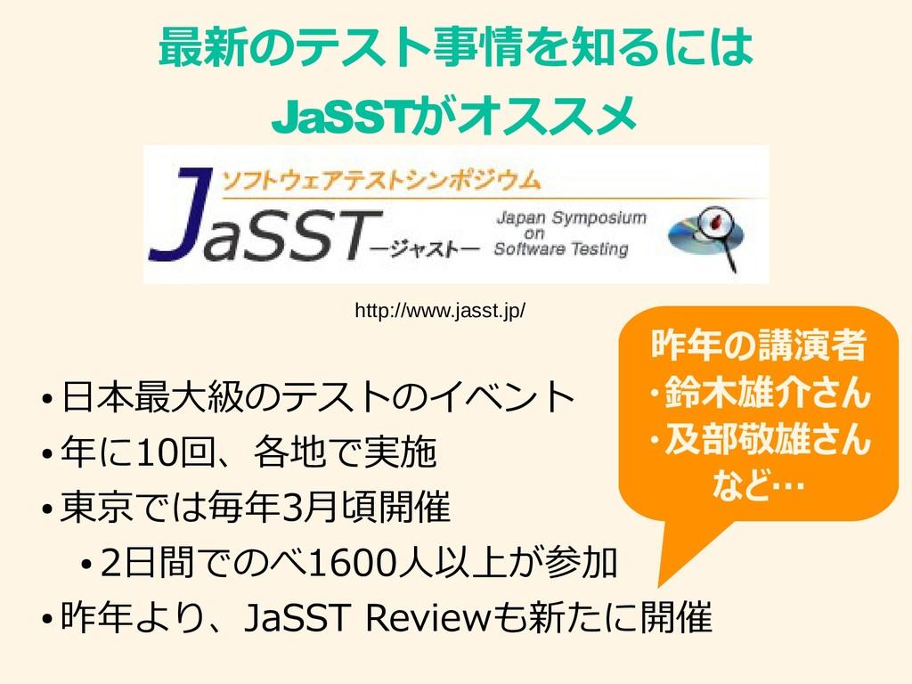 最新のテスト事情を知るには JaSSTがオススメ ● 日本最大級のテストのイベント ● 年に1...
