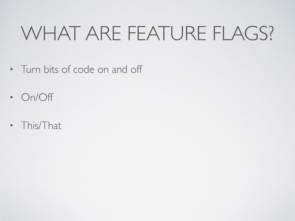 WHAT ARE FEATURE FLAGS? • Turn bits of code on ...