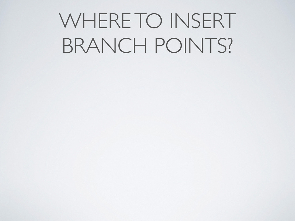 WHERE TO INSERT  BRANCH POINTS?