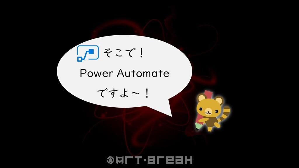 そこで! Power Automate ですよ~!