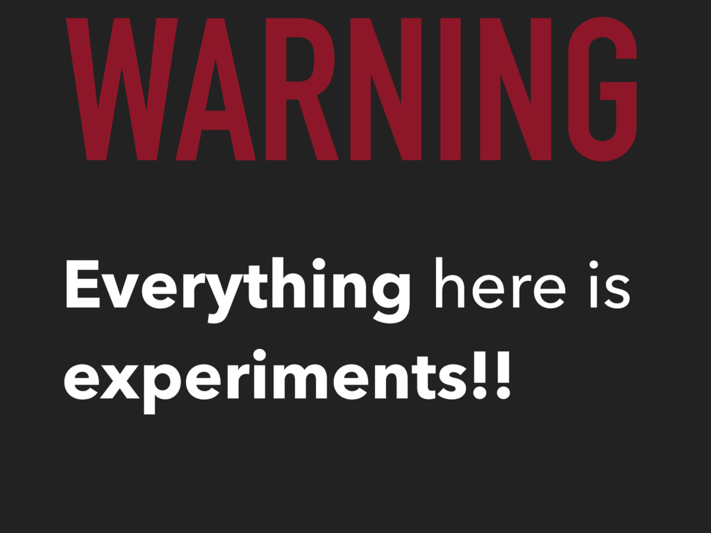 WARNING Everything here is experiments!!