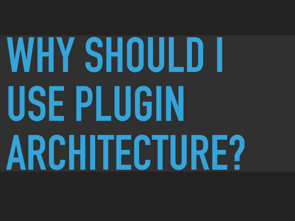 WHY SHOULD I USE PLUGIN ARCHITECTURE?