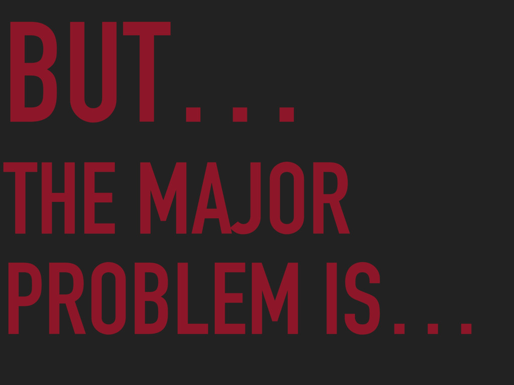BUT… THE MAJOR PROBLEM IS…