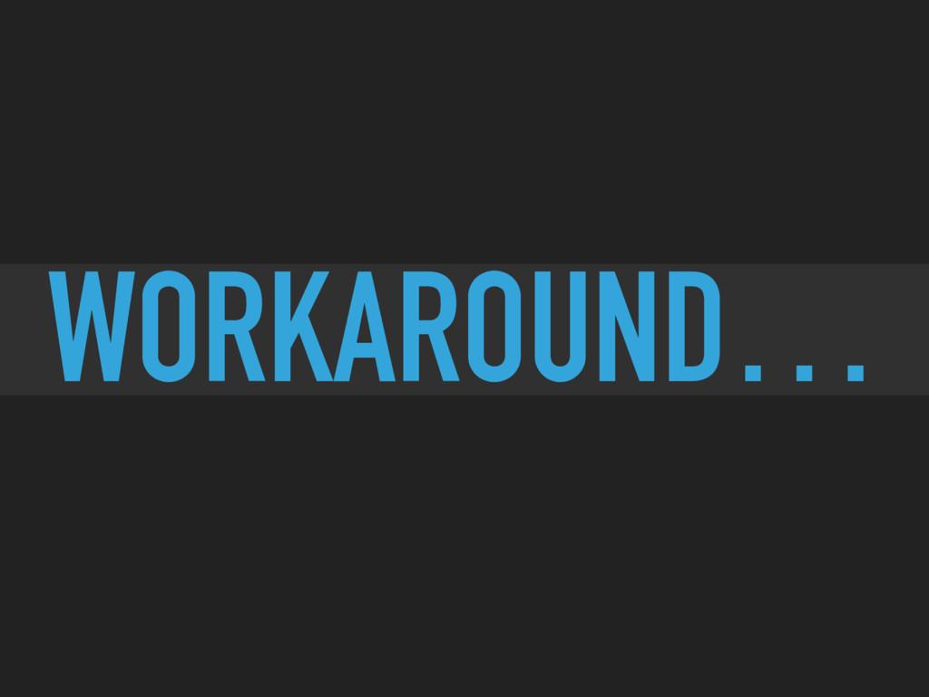 WORKAROUND…