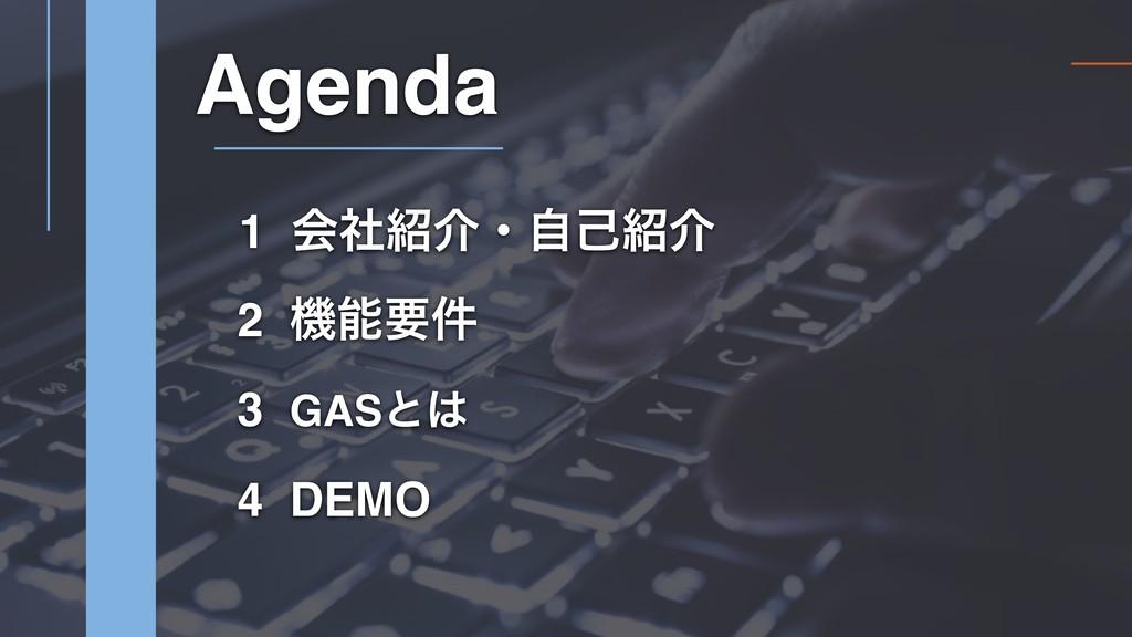 1 ձࣾհɾࣗݾհ 2 ػཁ݅ Agenda 3 GASͱ 4 DEMO