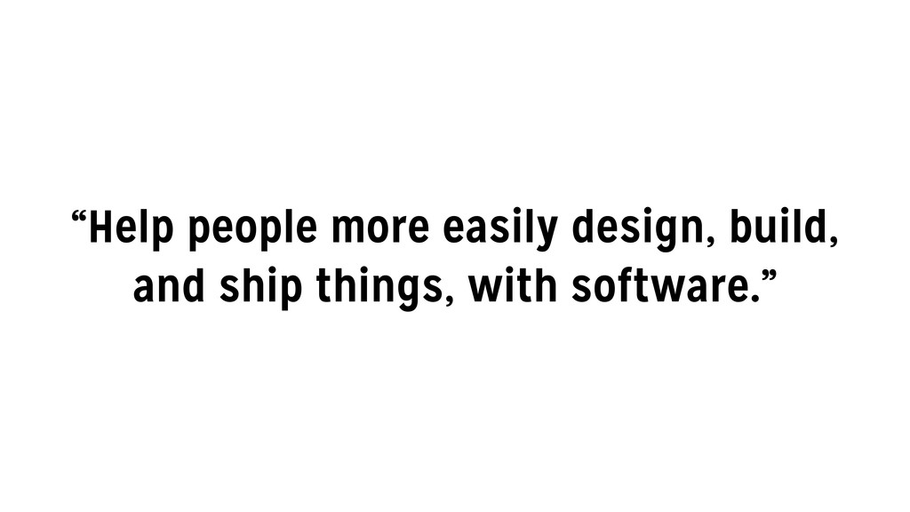 """Help people more easily design, build, and shi..."