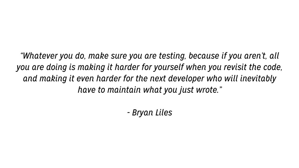 """Whatever you do, make sure you are testing, be..."