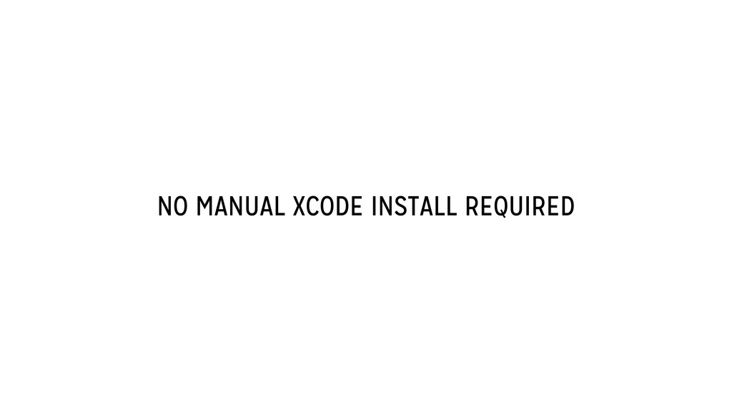 NO MANUAL XCODE INSTALL REQUIRED
