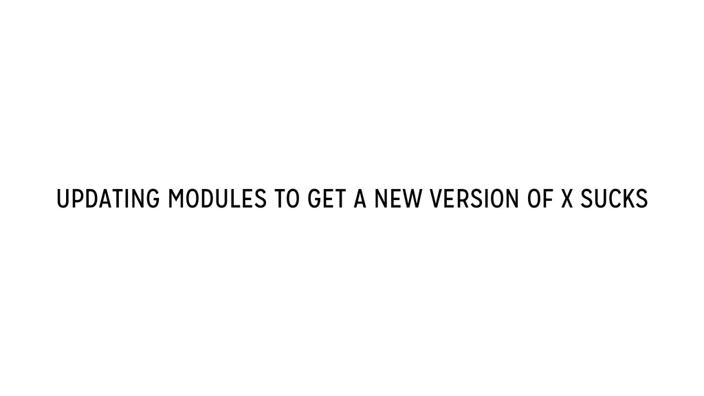 UPDATING MODULES TO GET A NEW VERSION OF X SUCKS