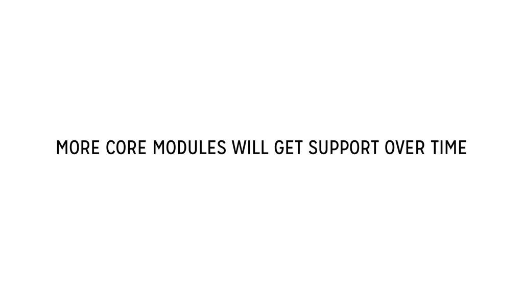 MORE CORE MODULES WILL GET SUPPORT OVER TIME