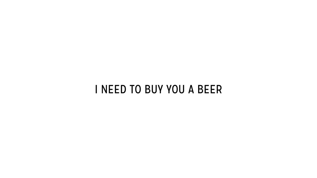 I NEED TO BUY YOU A BEER