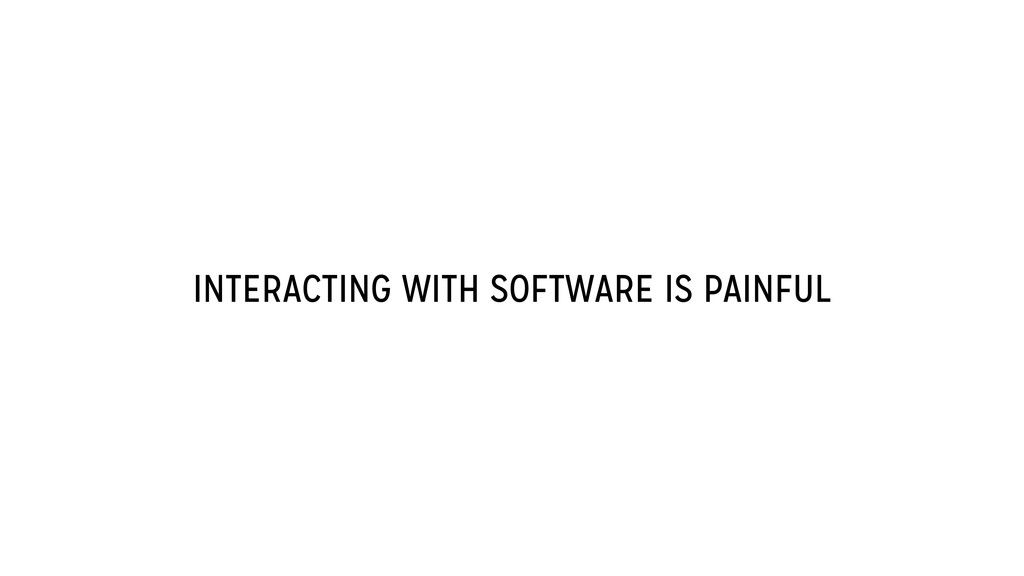 INTERACTING WITH SOFTWARE IS PAINFUL