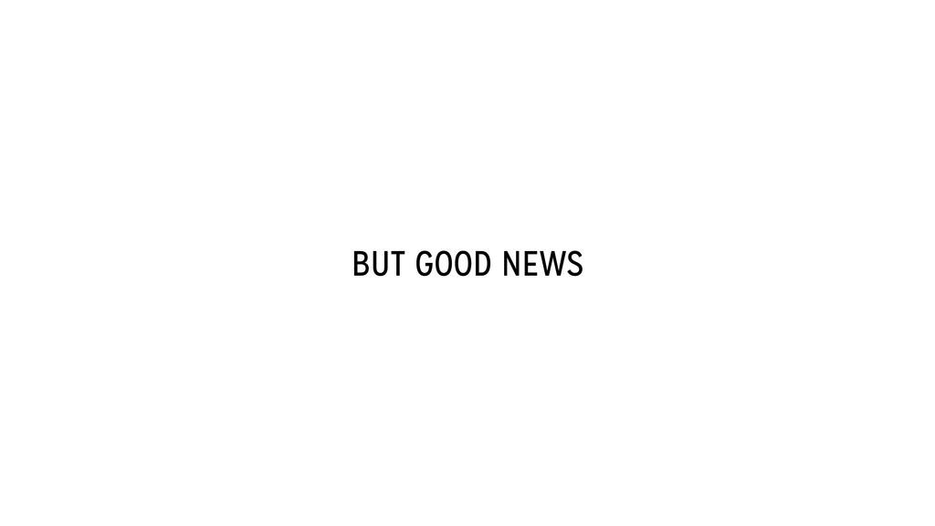 BUT GOOD NEWS