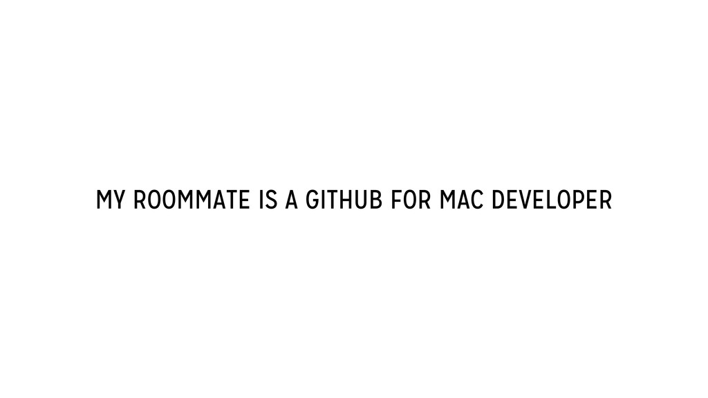 MY ROOMMATE IS A GITHUB FOR MAC DEVELOPER