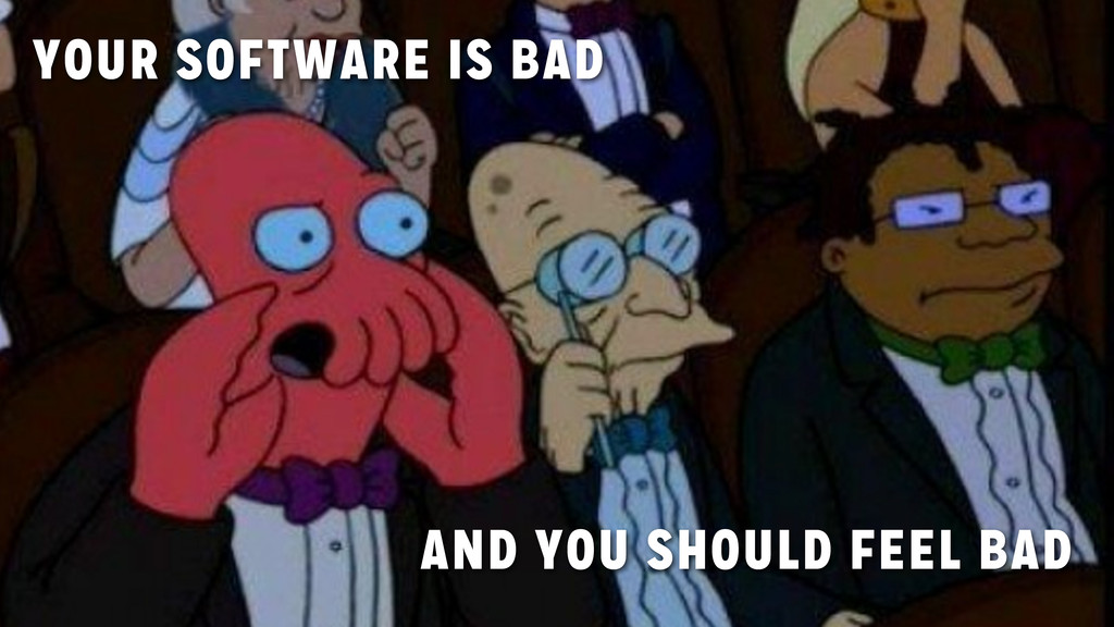YOUR SOFTWARE IS BAD AND YOU SHOULD FEEL BAD