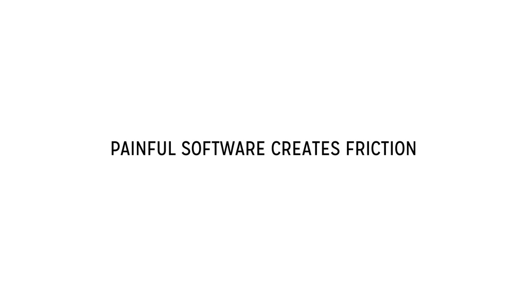 PAINFUL SOFTWARE CREATES FRICTION