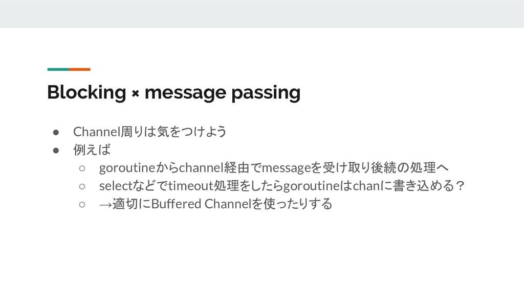 Blocking × message passing ● Channel周りは気をつけよう ●...