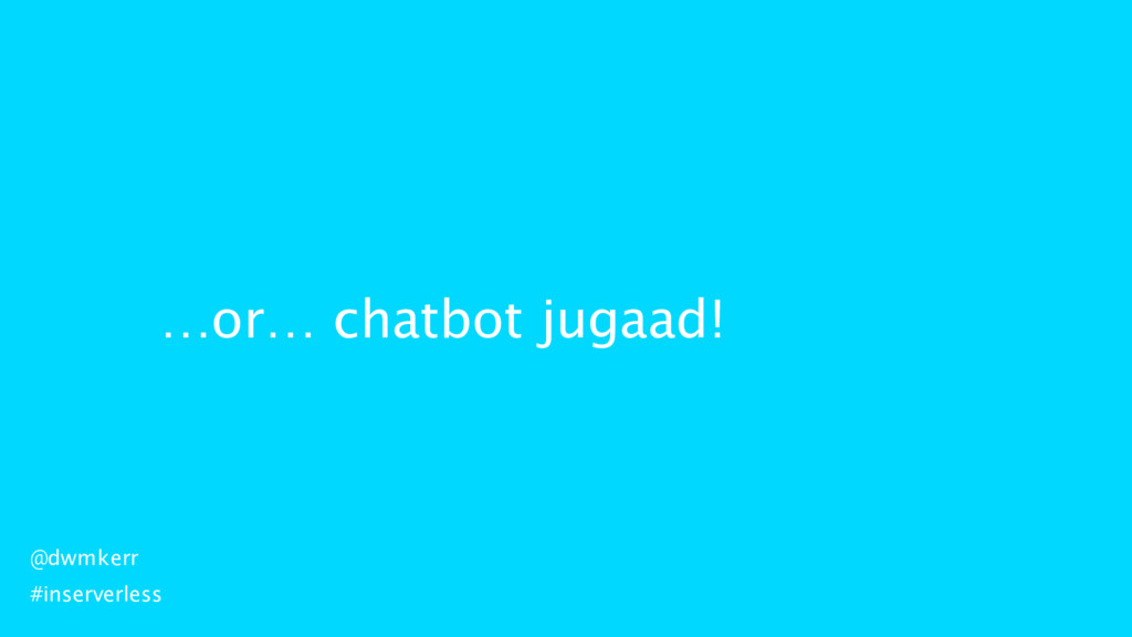 …or… chatbot jugaad! @dwmkerr #inserverless