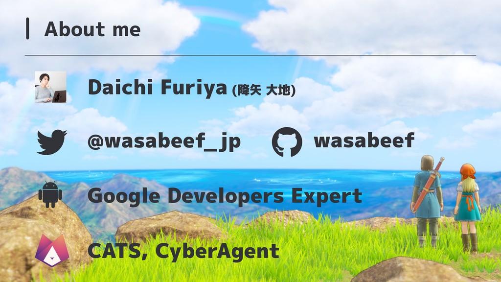 About me Daichi Furiya (降矢 大地) Google Developer...