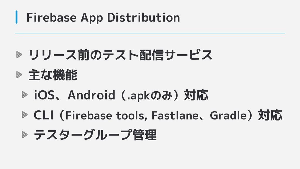 リリース前のテスト配信サービス 主な機能 iOS、Android(.apkのみ)対応 CLI(...