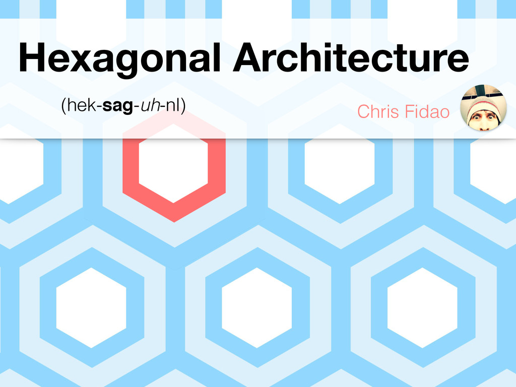 Hexagonal Architecture Chris Fidao (hek-sag-uh-...