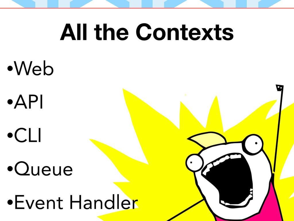 All the Contexts •Web •API •CLI •Queue •Event H...