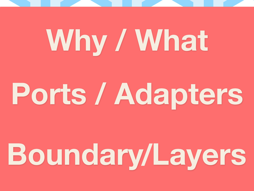 Why / What Ports / Adapters Boundary Layers /
