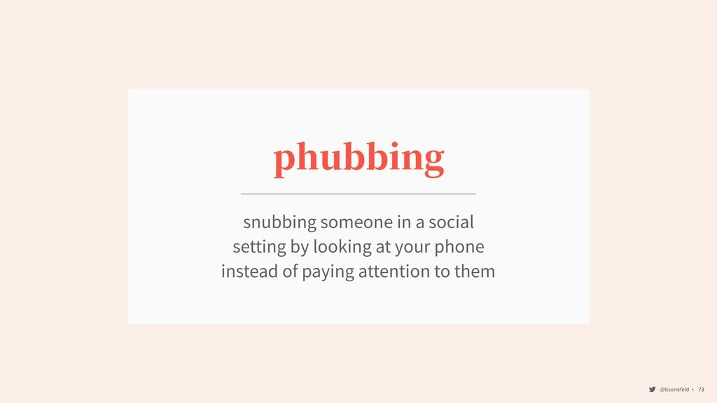 @bsonefeld • ,73 phubbing snubbing someone in a...