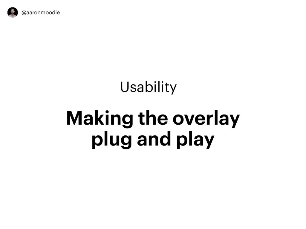 @aaronmoodie Usability Making the overlay plug ...