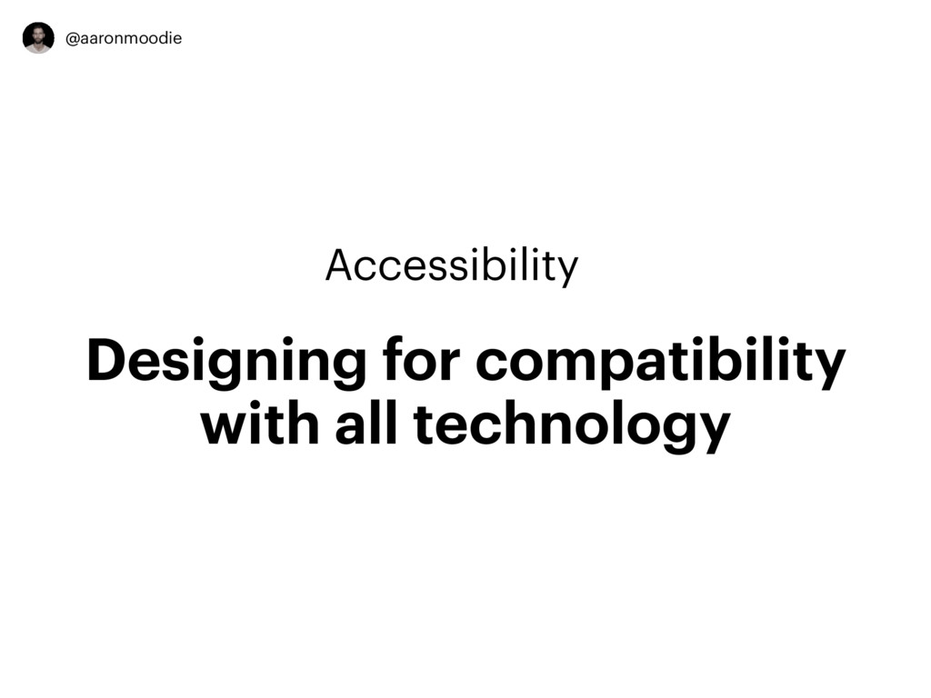 @aaronmoodie Accessibility Designing for compat...