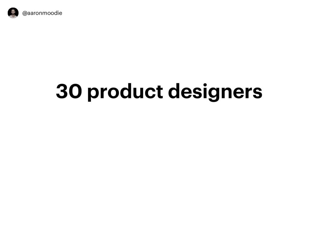 @aaronmoodie 30 product designers