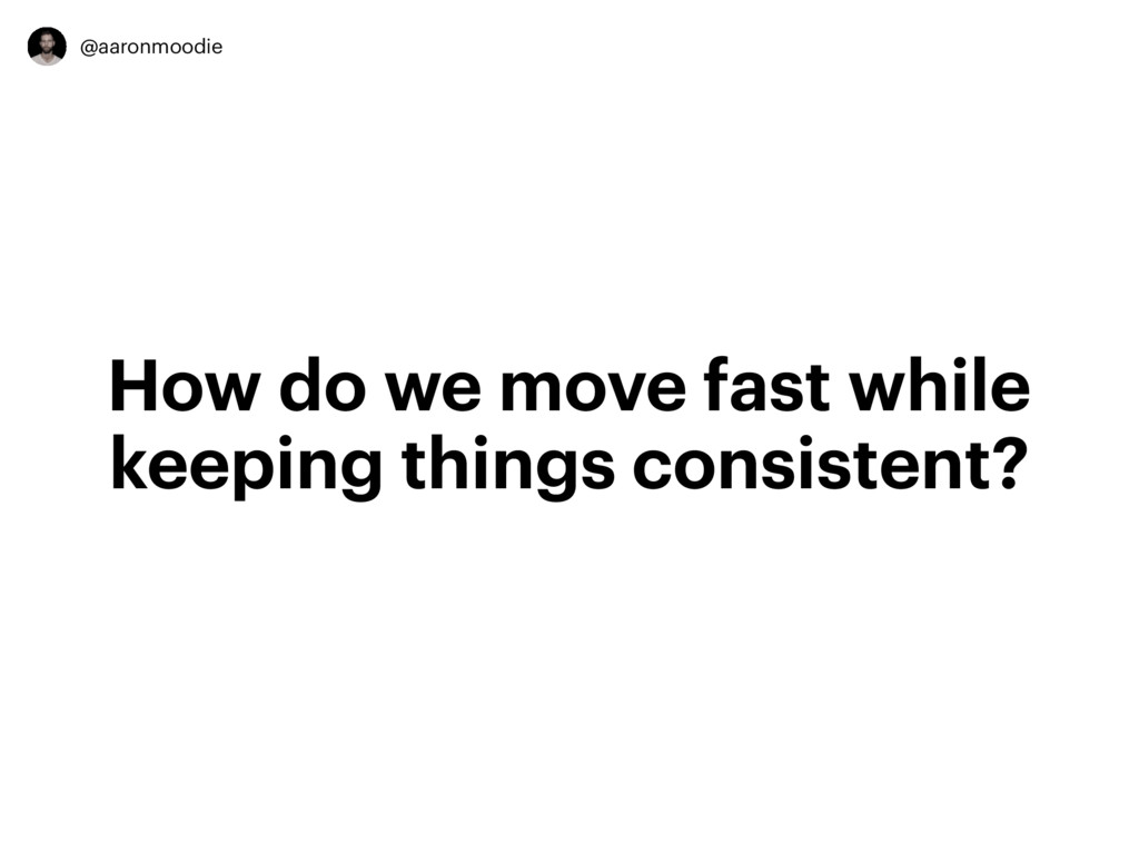 @aaronmoodie How do we move fast while keeping ...