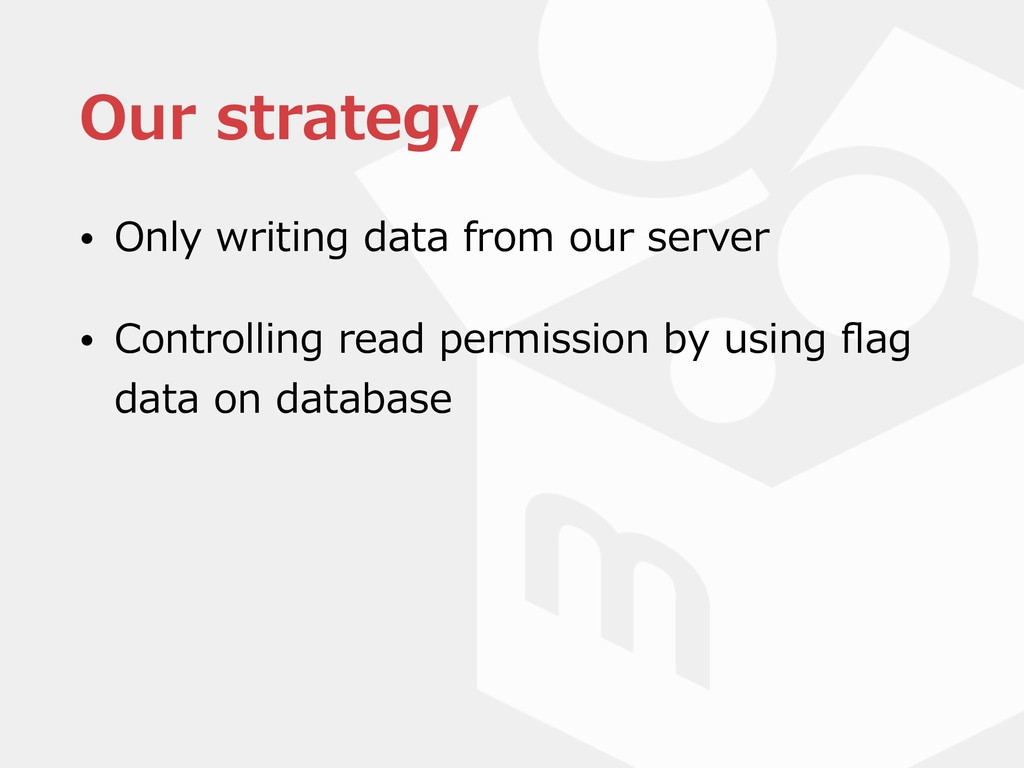 Our strategy • Only writing data from our serve...