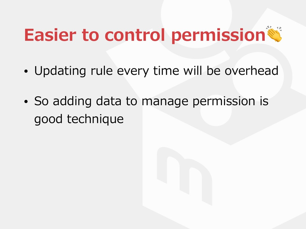Easier to control permission • Updating rule ev...