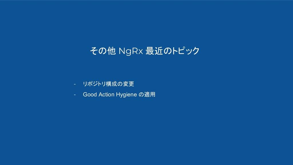その他 NgRx 最近のトピック - リポジトリ構成の変更 - Good Action Hyg...