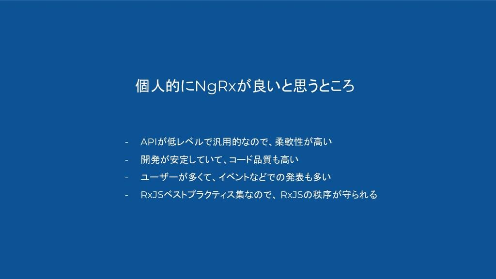 個人的にNgRxが良いと思うところ - APIが低レベルで汎用的なので、柔軟性が高い - 開発...